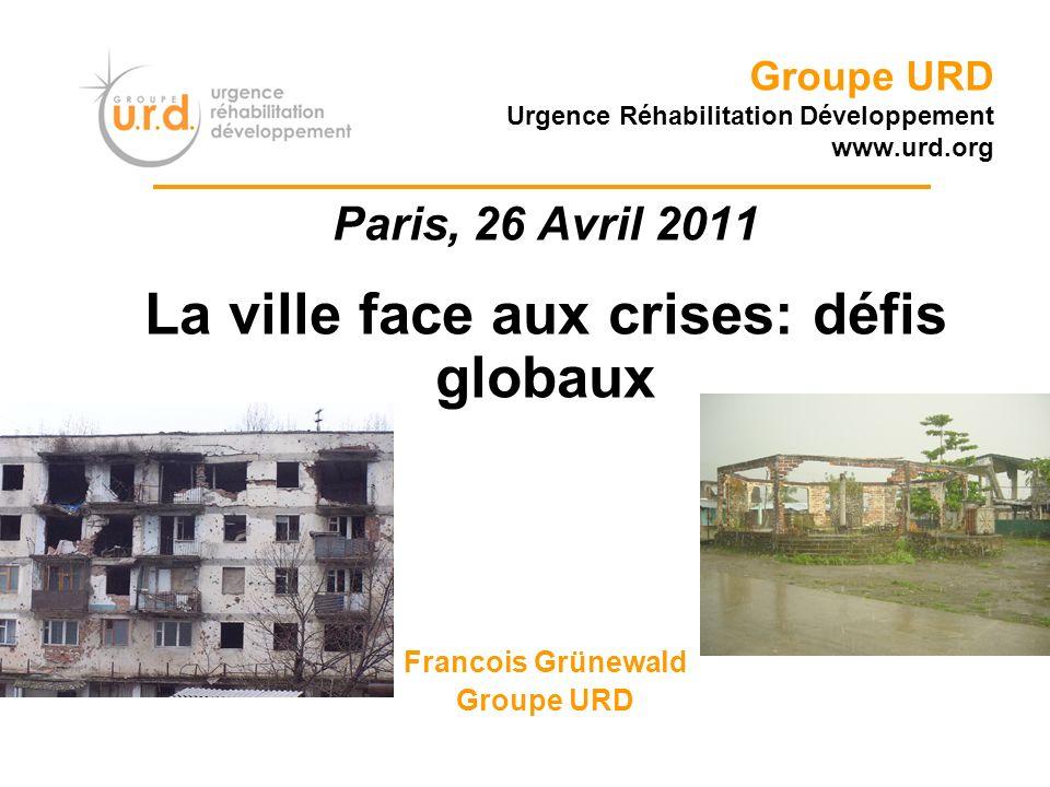 Groupe URD Urgence Réhabilitation Développement www.urd.org Paris, 26 Avril 2011 La ville face aux crises: défis globaux Francois Grünewald Groupe URD