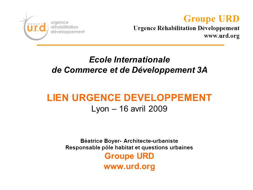 Groupe URD Urgence Réhabilitation Développement www.urd.org Ecole Internationale de Commerce et de Développement 3A LIEN URGENCE DEVELOPPEMENT Lyon –