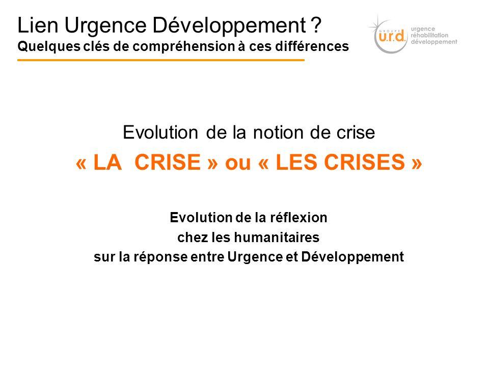 Evolution de la notion de crise « LA CRISE » ou « LES CRISES » Evolution de la réflexion chez les humanitaires sur la réponse entre Urgence et Dévelop
