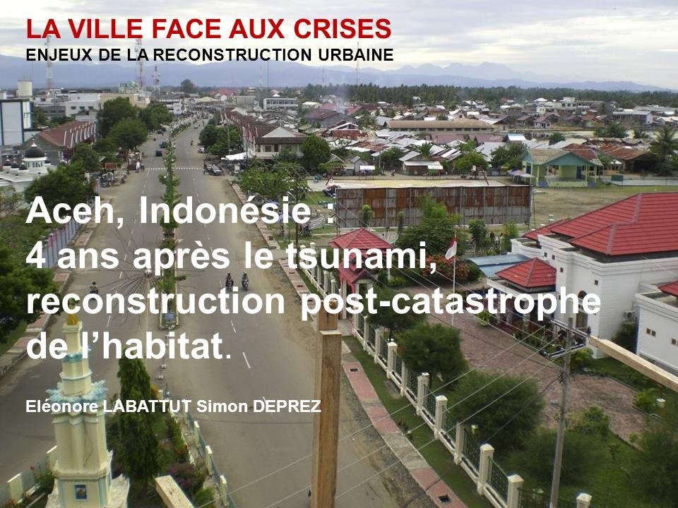LA VILLE FACE AUX CRISES ENJEUX DE LA RECONSTRUCTION URBAINE Aceh, Indonésie : 4 ans après le tsunami, reconstruction post-catastrophe de lhabitat.