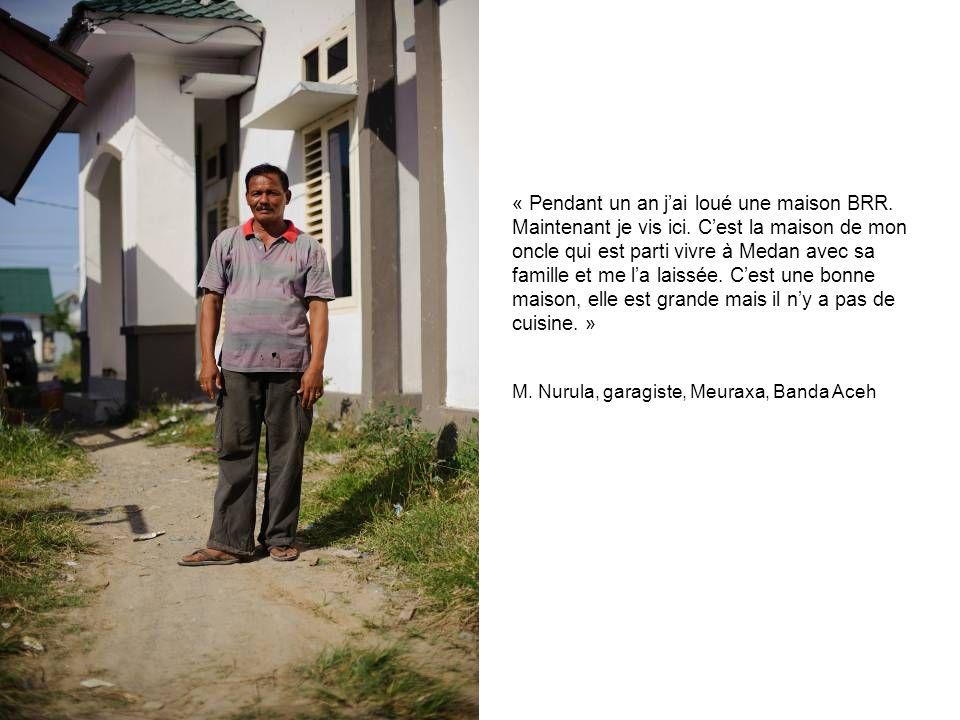 « Pendant un an jai loué une maison BRR. Maintenant je vis ici. Cest la maison de mon oncle qui est parti vivre à Medan avec sa famille et me la laiss