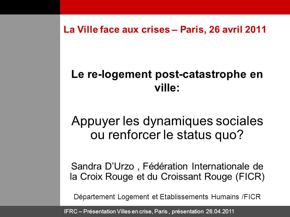IFRC – Présentation Villes en crise, Paris, présentation 26.04.2011 La Ville face aux crises – Paris, 26 avril 2011 Le re-logement post-catastrophe en ville: Appuyer les dynamiques sociales ou renforcer le status quo.