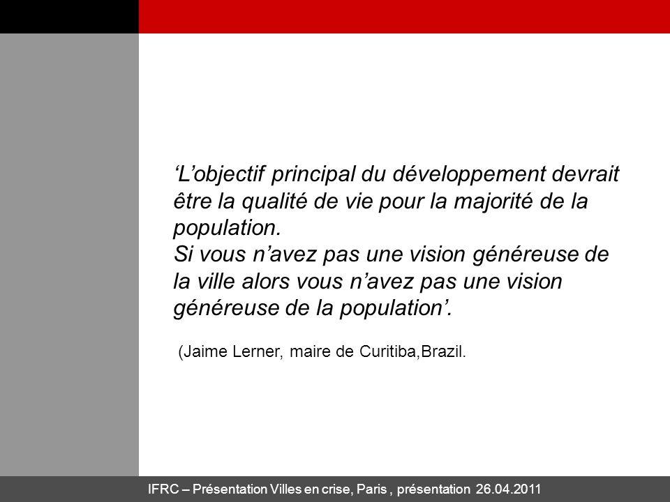 IFRC – Présentation Villes en crise, Paris, présentation 26.04.2011 Lobjectif principal du développement devrait être la qualité de vie pour la majorité de la population.