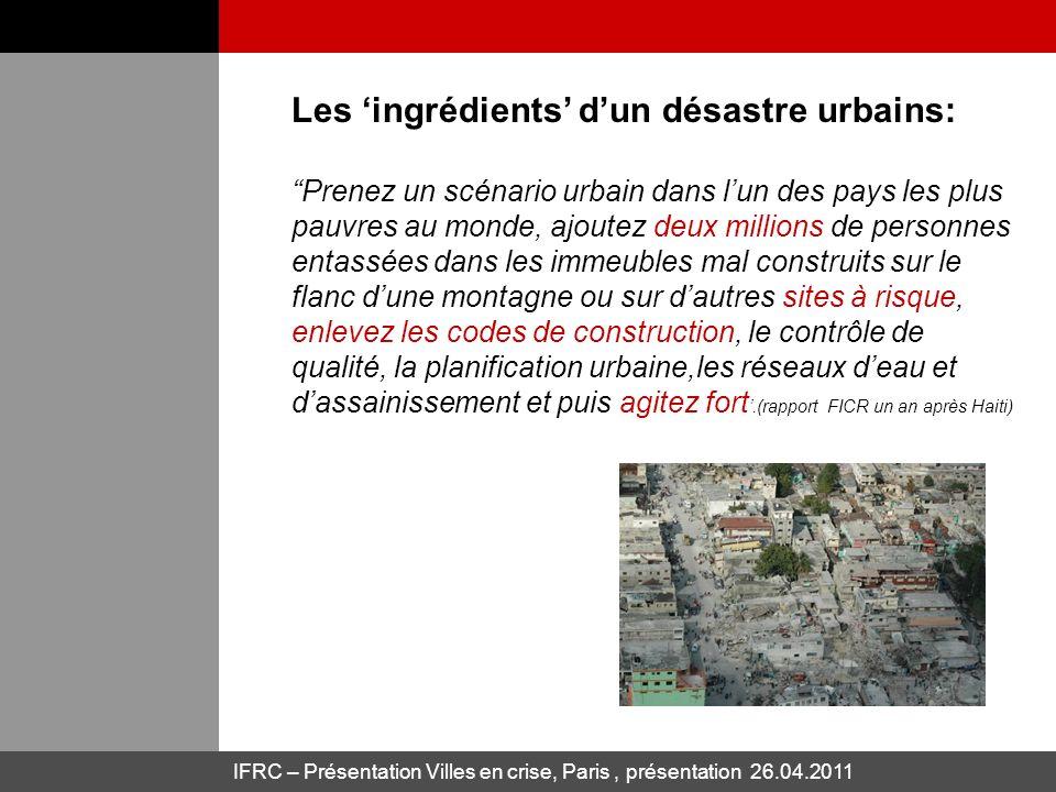 IFRC – Présentation Villes en crise, Paris, présentation 26.04.2011 Les ingrédients dun désastre urbains: Prenez un scénario urbain dans lun des pays