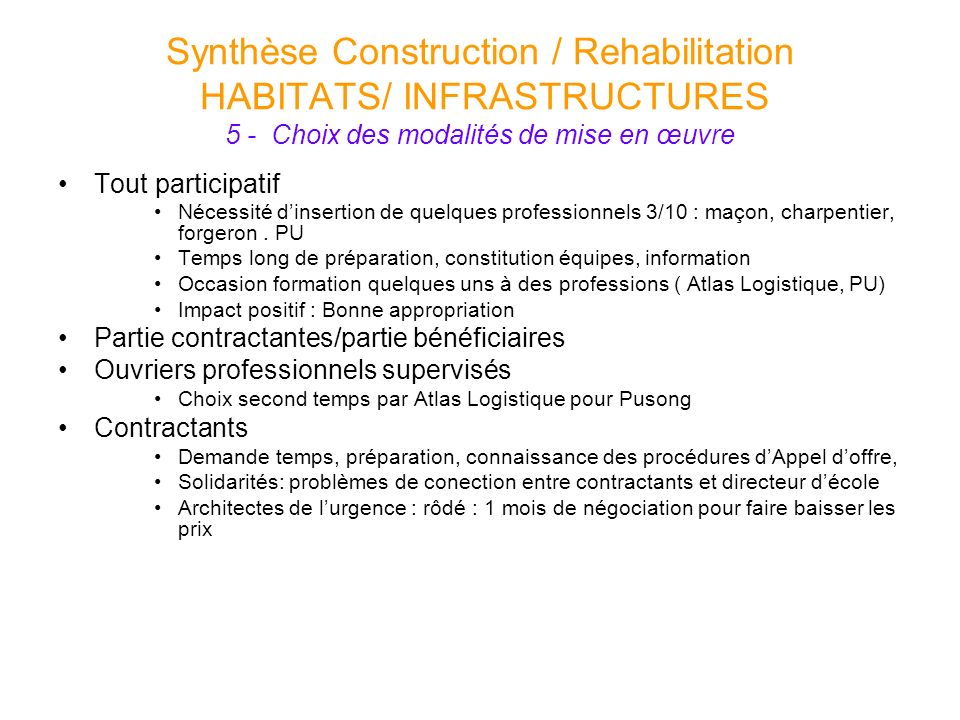 Synthèse Construction / Rehabilitation HABITATS/ INFRASTRUCTURES 5 - Choix des modalités de mise en œuvre Tout participatif Nécessité dinsertion de qu