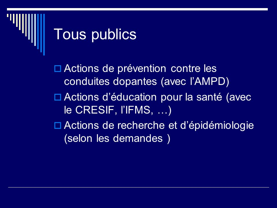 Tous publics Actions de prévention contre les conduites dopantes (avec lAMPD) Actions déducation pour la santé (avec le CRESIF, lIFMS, …) Actions de recherche et dépidémiologie (selon les demandes )