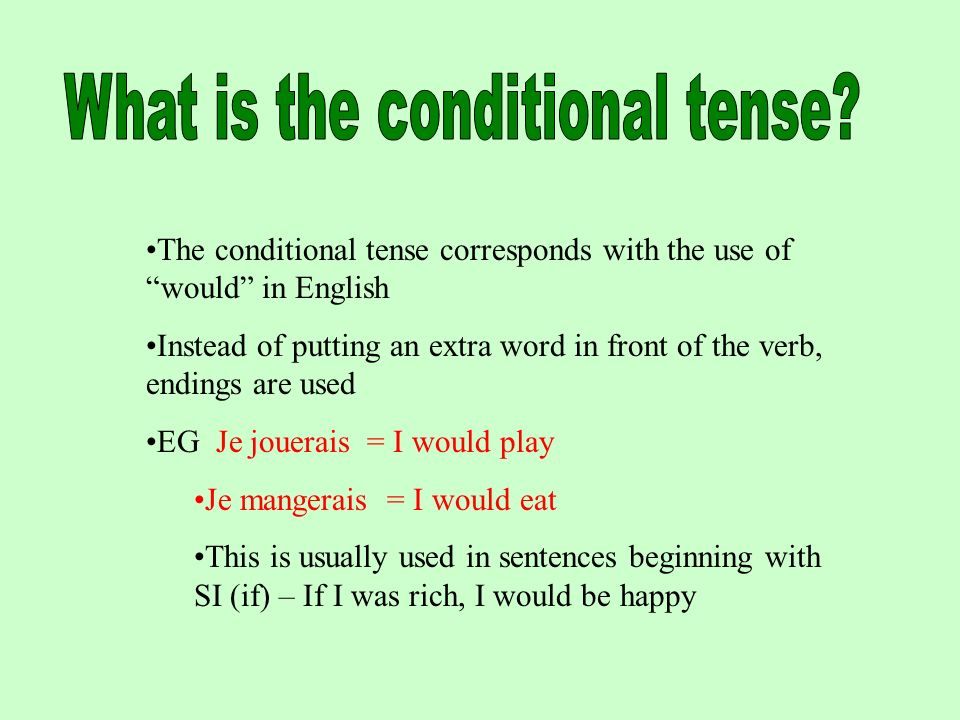 The conditional tense corresponds with the use of would in English Instead of putting an extra word in front of the verb, endings are used EG Je jouerais = I would play Je mangerais = I would eat This is usually used in sentences beginning with SI (if) – If I was rich, I would be happy