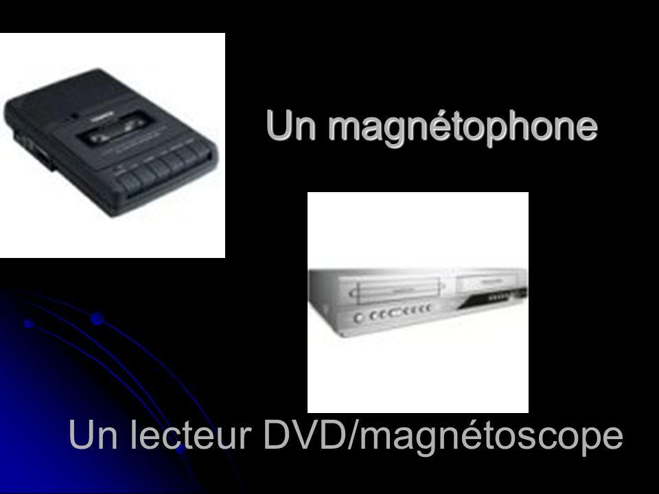 Un magnétophone Un lecteur DVD/magnétoscope