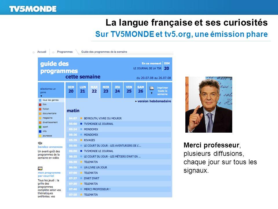 La langue française et ses curiosités Sur TV5MONDE et tv5.org, une émission phare Merci professeur, plusieurs diffusions, chaque jour sur tous les signaux.
