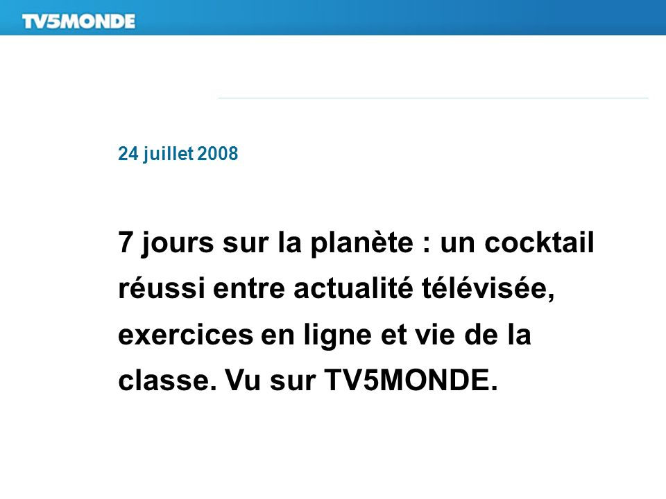24 juillet 2008 7 jours sur la planète : un cocktail réussi entre actualité télévisée, exercices en ligne et vie de la classe. Vu sur TV5MONDE.