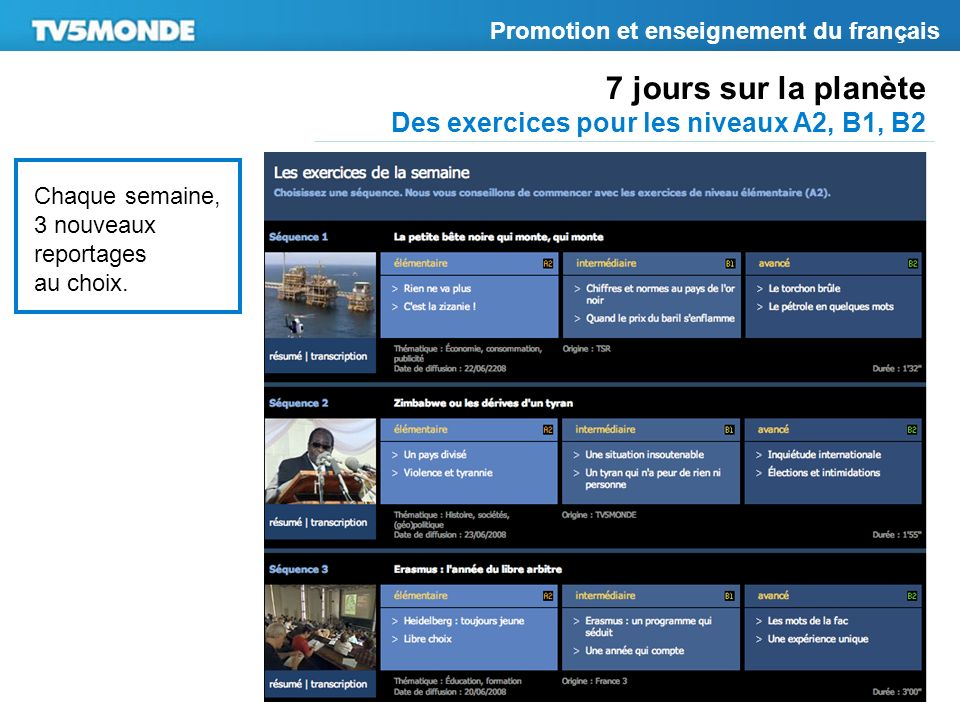 7 jours sur la planète Des exercices pour les niveaux A2, B1, B2 Promotion et enseignement du français Chaque semaine, 3 nouveaux reportages au choix.