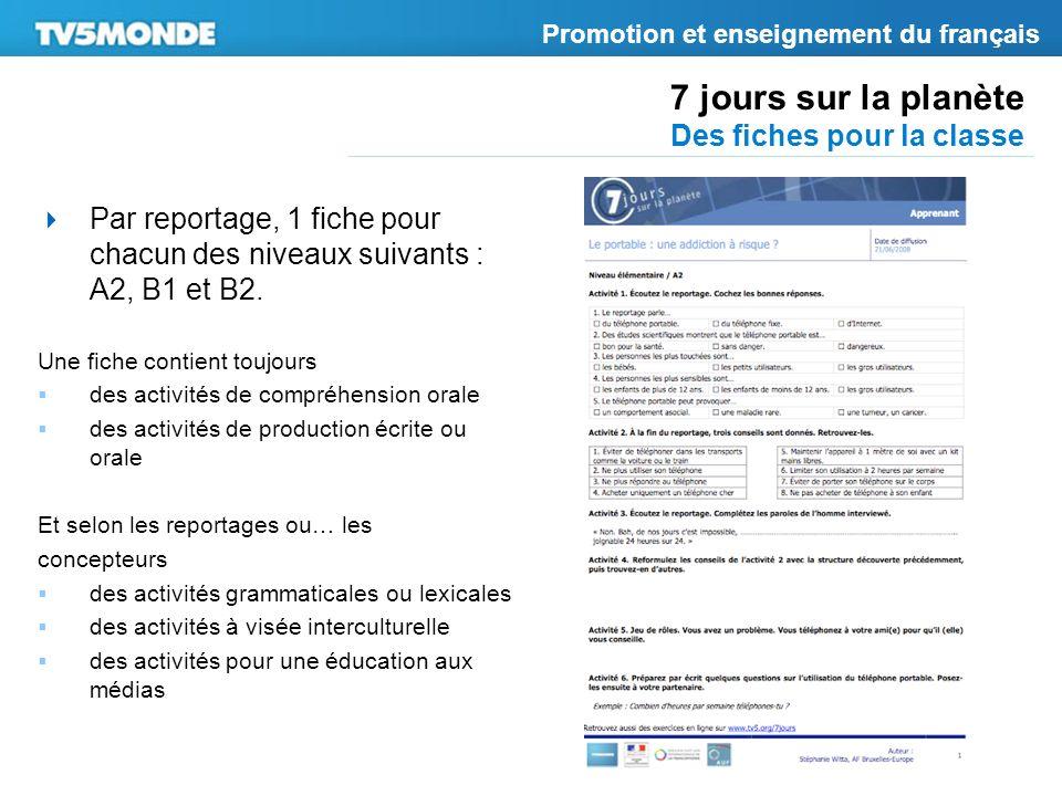 7 jours sur la planète Des fiches pour la classe Promotion et enseignement du français Par reportage, 1 fiche pour chacun des niveaux suivants : A2, B