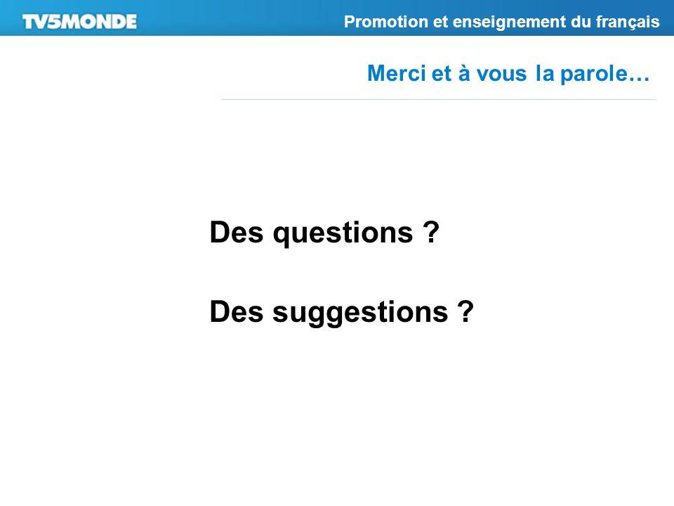 Merci et à vous la parole… Promotion et enseignement du français Des questions ? Des suggestions ?