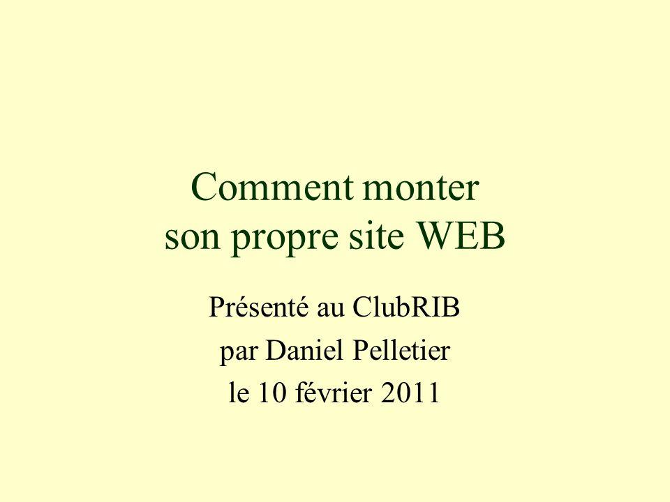 Comment monter son propre site WEB Présenté au ClubRIB par Daniel Pelletier le 10 février 2011