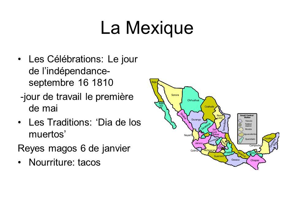 La Mexique Les Célébrations: Le jour de lindépendance- septembre 16 1810 -jour de travail le première de mai Les Traditions: Dia de los muertos Reyes magos 6 de janvier Nourriture: tacos