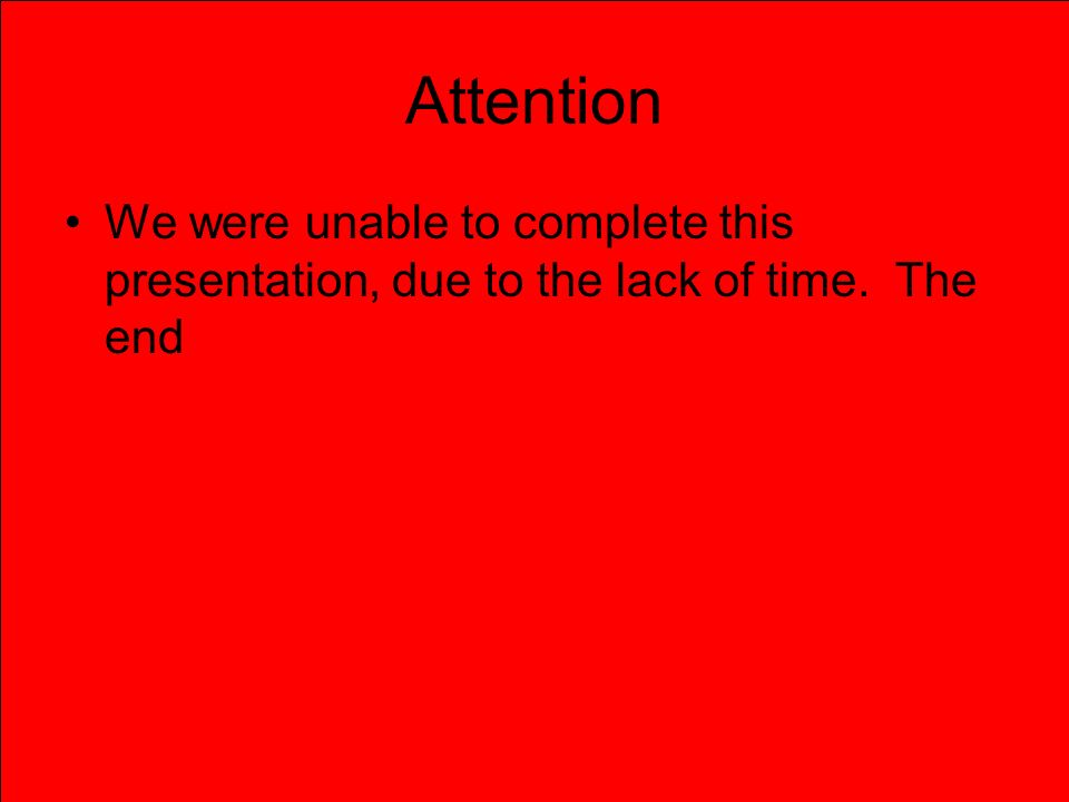 Attention We were unable to complete this presentation, due to the lack of time. The end