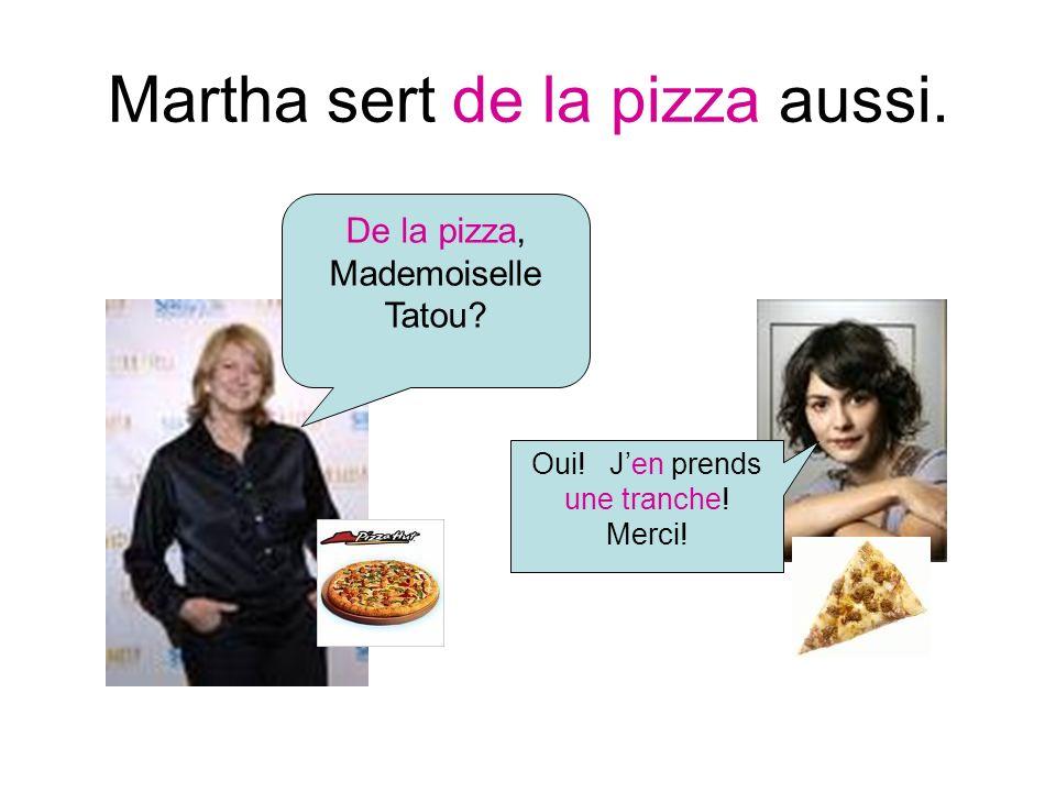 Martha sert de la pizza aussi. De la pizza, Mademoiselle Tatou Oui! Jen prends une tranche! Merci!