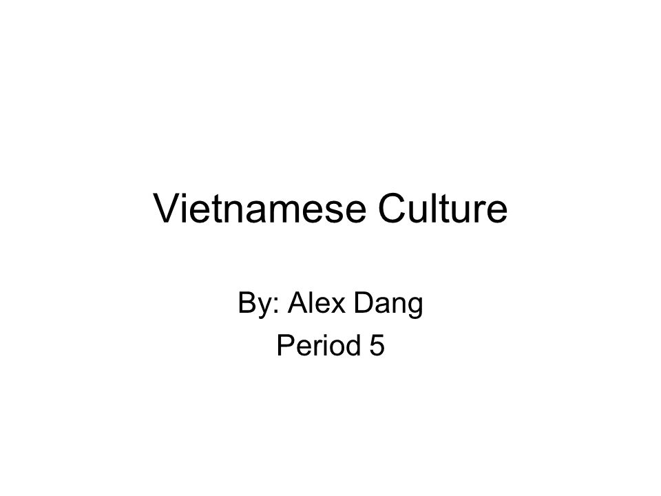 Vietnamese Culture By: Alex Dang Period 5