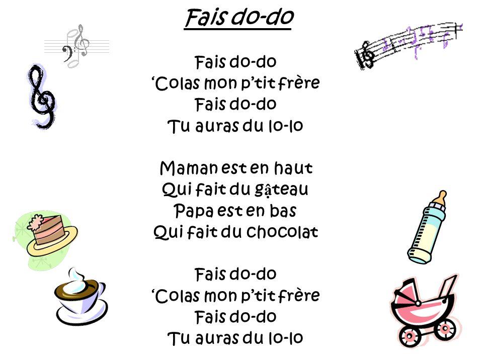 Fais do-do Colas mon ptit frère Fais do-do Tu auras du lo-lo Maman est en haut Qui fait du g teau Papa est en bas Qui fait du chocolat Fais do-do Cola