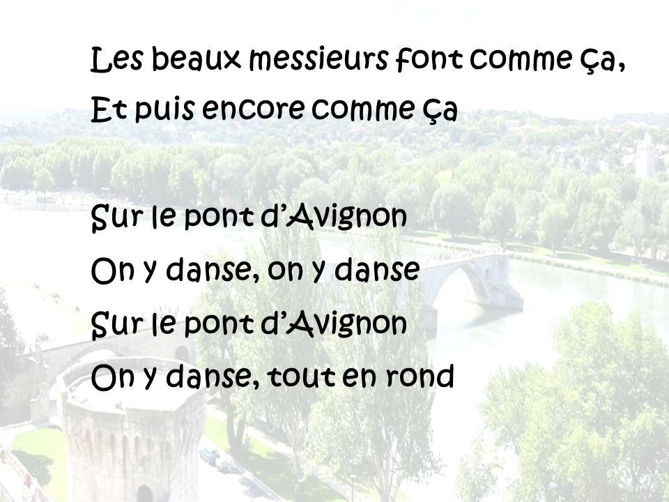 Les beaux messieurs font comme ça, Et puis encore comme ça Sur le pont dAvignon On y danse, on y danse Sur le pont dAvignon On y danse, tout en rond