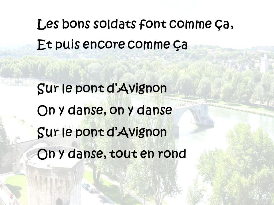 Les bons soldats font comme ça, Et puis encore comme ça Sur le pont dAvignon On y danse, on y danse Sur le pont dAvignon On y danse, tout en rond