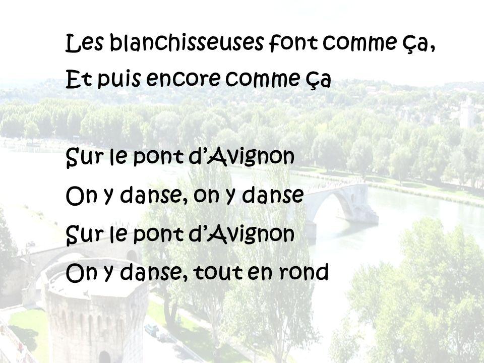 Les blanchisseuses font comme ça, Et puis encore comme ça Sur le pont dAvignon On y danse, on y danse Sur le pont dAvignon On y danse, tout en rond