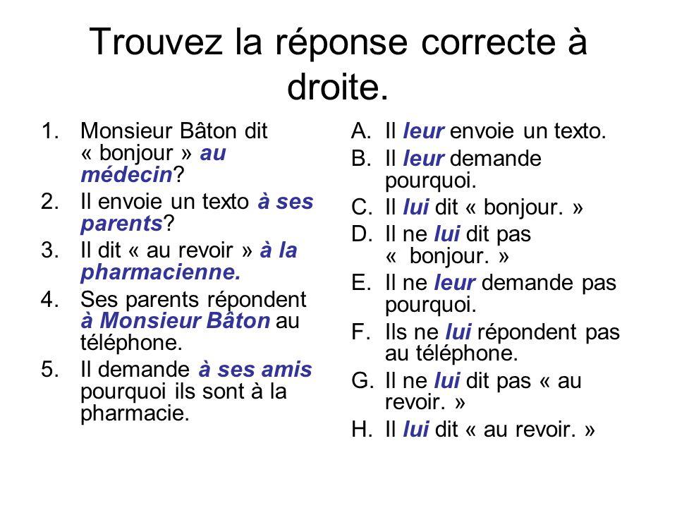 Trouvez la réponse correcte à droite. 1.Monsieur Bâton dit « bonjour » au médecin? 2.Il envoie un texto à ses parents? 3.Il dit « au revoir » à la pha