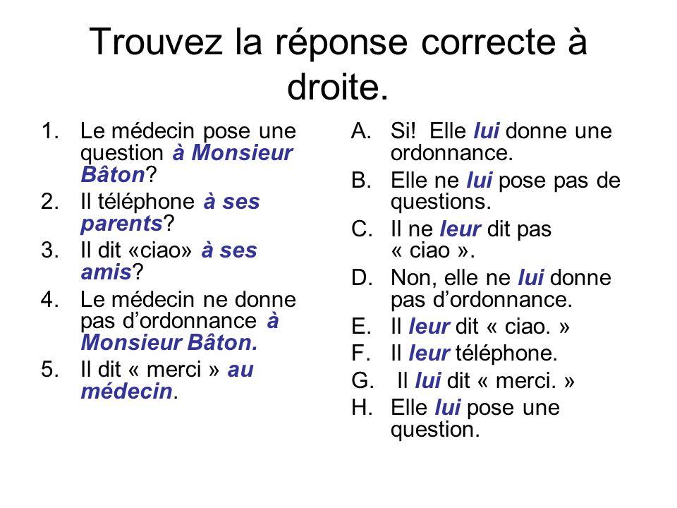 Trouvez la réponse correcte à droite. 1.Le médecin pose une question à Monsieur Bâton? 2.Il téléphone à ses parents? 3.Il dit «ciao» à ses amis? 4.Le