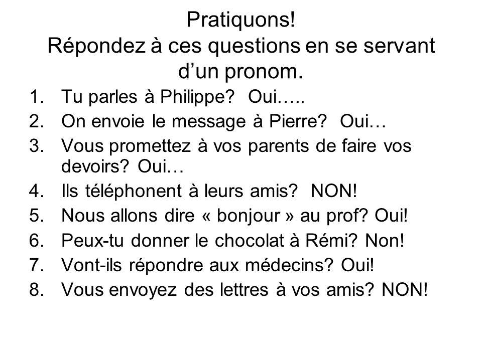 Pratiquons! Répondez à ces questions en se servant dun pronom. 1.Tu parles à Philippe? Oui….. 2.On envoie le message à Pierre? Oui… 3.Vous promettez à