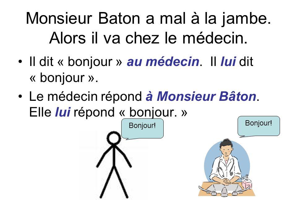 Monsieur Baton a mal à la jambe. Alors il va chez le médecin. Il dit « bonjour » au médecin. Il lui dit « bonjour ». Le médecin répond à Monsieur Bâto