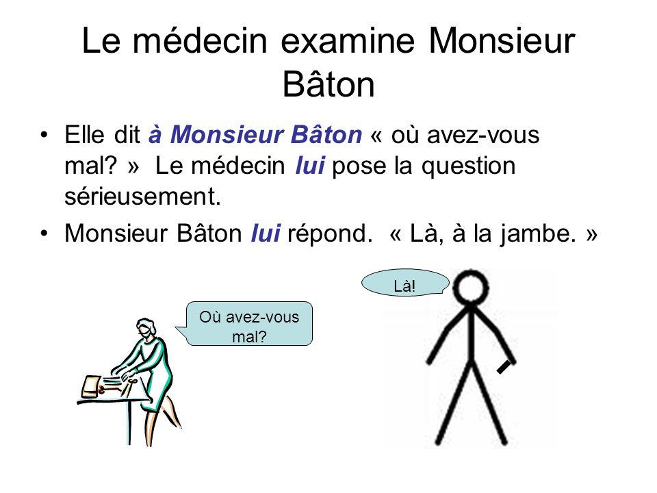 Le médecin examine Monsieur Bâton Elle dit à Monsieur Bâton « où avez-vous mal? » Le médecin lui pose la question sérieusement. Monsieur Bâton lui rép