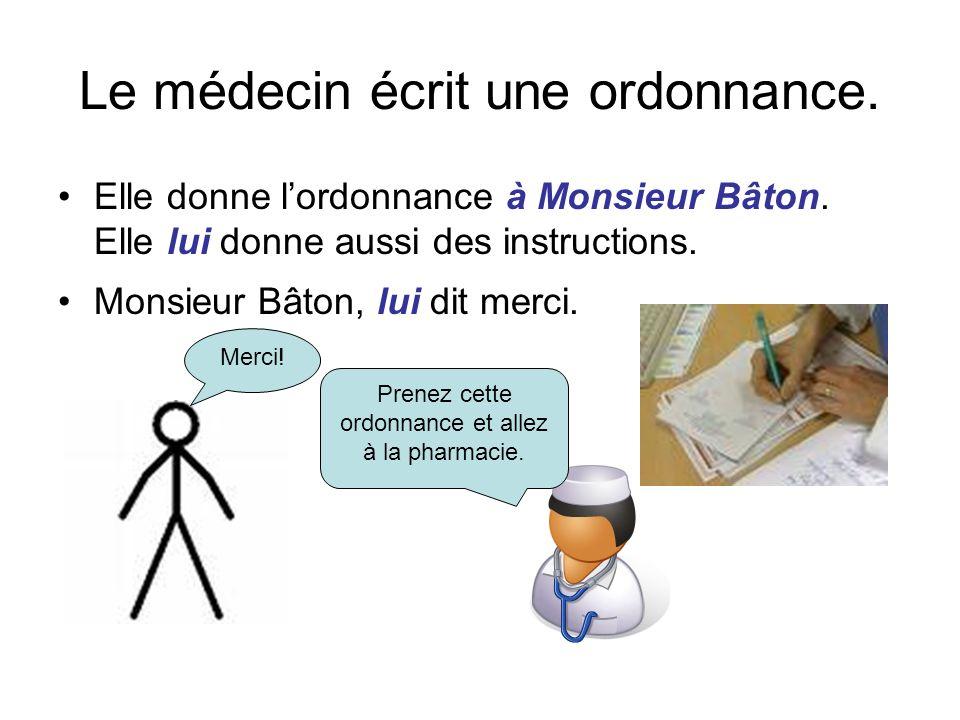 Le médecin écrit une ordonnance. Elle donne lordonnance à Monsieur Bâton. Elle lui donne aussi des instructions. Monsieur Bâton, lui dit merci. Prenez