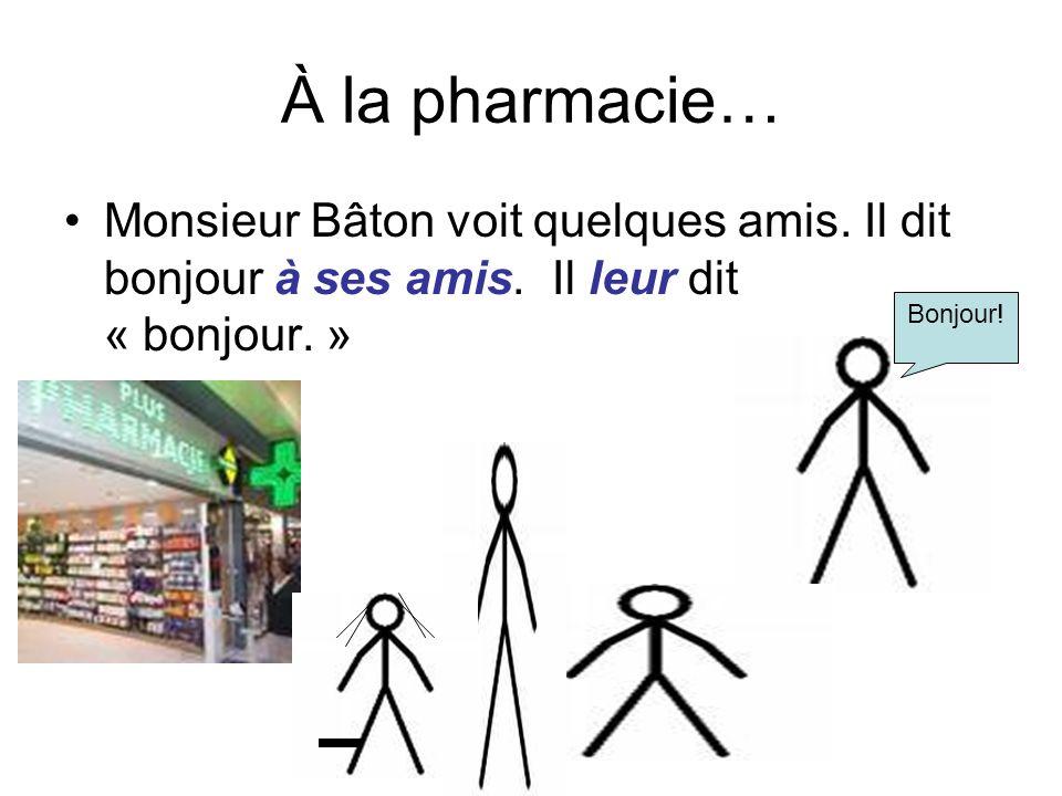 À la pharmacie… Monsieur Bâton voit quelques amis. Il dit bonjour à ses amis. Il leur dit « bonjour. » Bonjour!