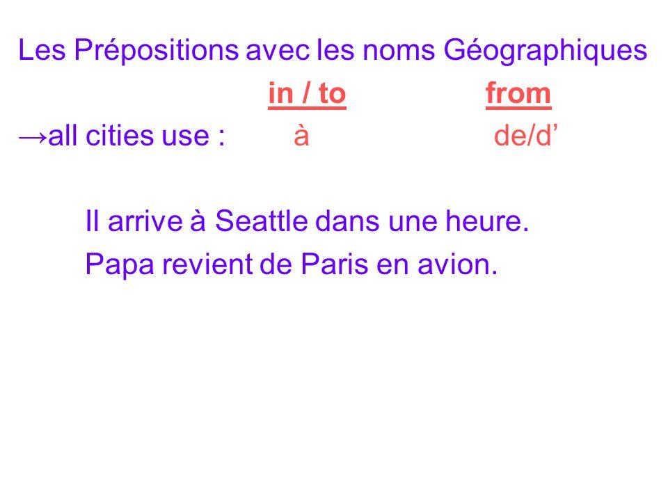 Les Prépositions avec les noms Géographiques in / tofrom all cities use : à de/d Il arrive à Seattle dans une heure.