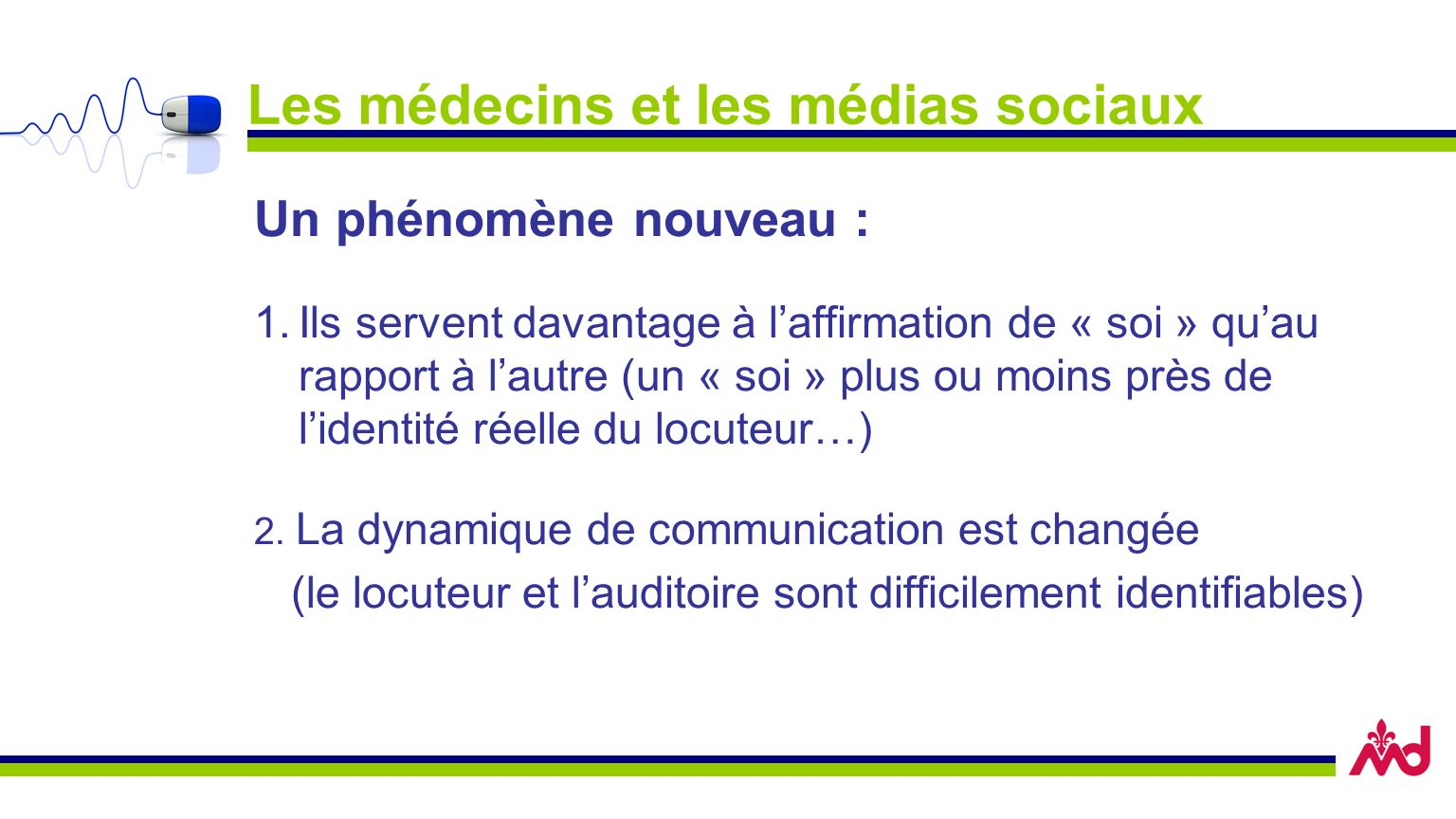 Les médecins et les médias sociaux Un phénomène nouveau : 1.Ils servent davantage à laffirmation de « soi » quau rapport à lautre (un « soi » plus ou moins près de lidentité réelle du locuteur…) 2.