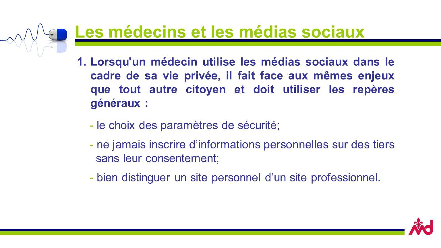 Les médecins et les médias sociaux 1.Lorsqu un médecin utilise les médias sociaux dans le cadre de sa vie privée, il fait face aux mêmes enjeux que tout autre citoyen et doit utiliser les repères généraux : - le choix des paramètres de sécurité; - ne jamais inscrire dinformations personnelles sur des tiers sans leur consentement; - bien distinguer un site personnel dun site professionnel.
