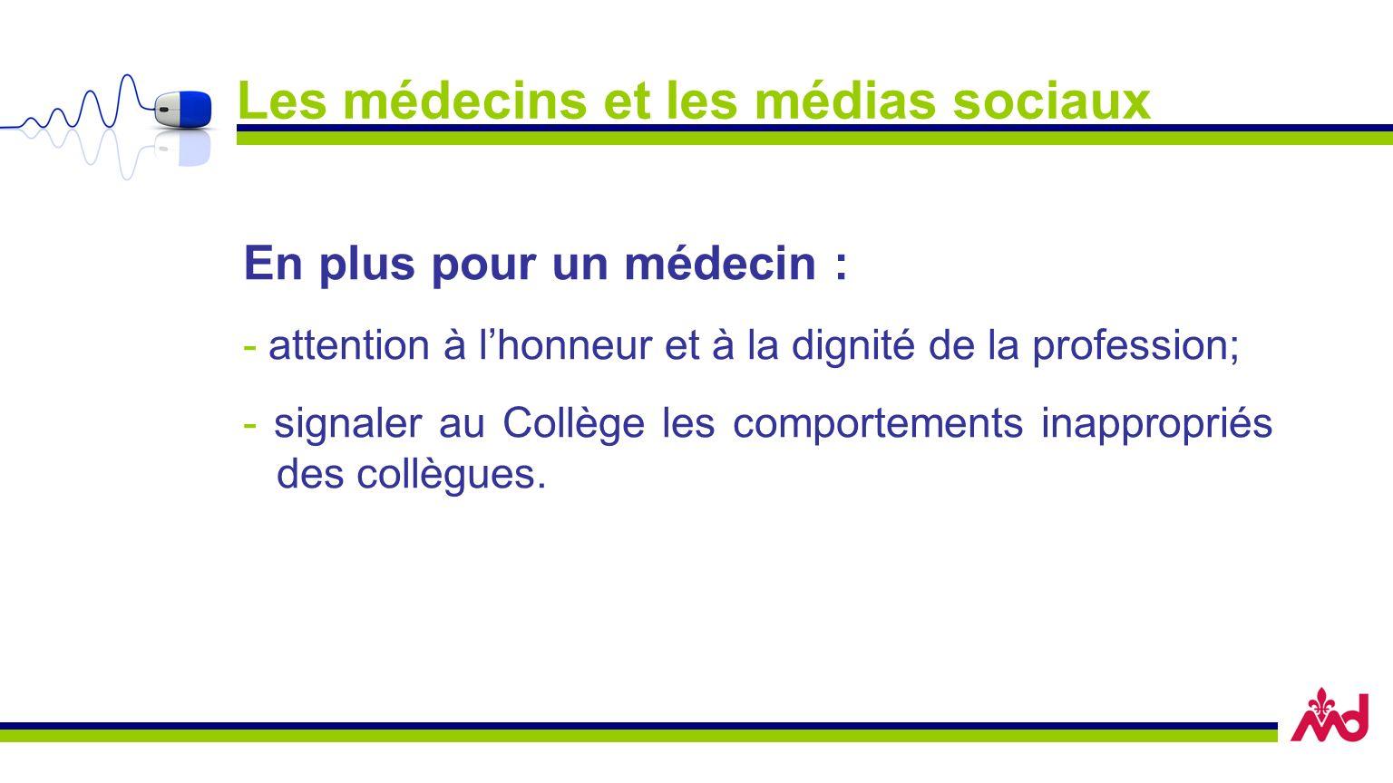 Les médecins et les médias sociaux En plus pour un médecin : - attention à lhonneur et à la dignité de la profession; - signaler au Collège les comportements inappropriés des collègues.