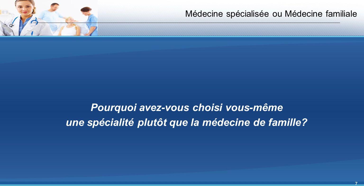 7 Médecine spécialisée ou Médecine familiale Pourquoi avez-vous choisi vous-même une spécialité plutôt que la médecine de famille