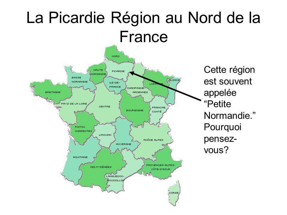 La Picardie Région au Nord de la France Cette région est souvent appelée Petite Normandie. Pourquoi pensez- vous?
