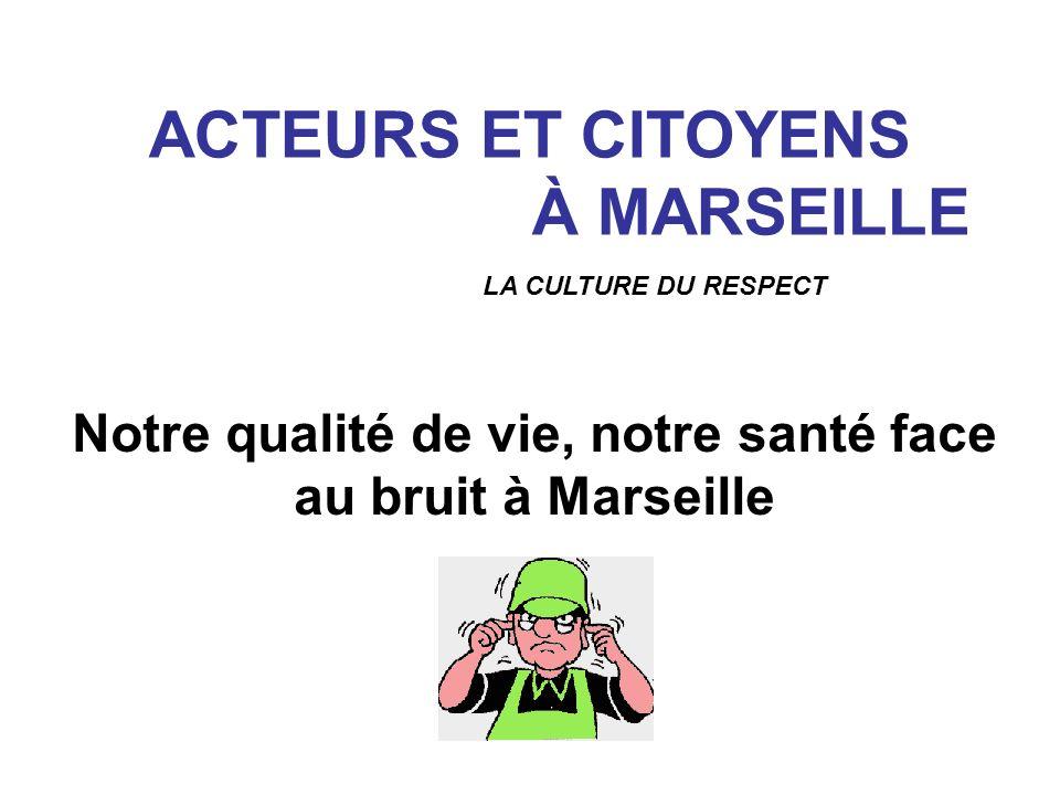 ACTEURS ET CITOYENS À MARSEILLE Notre qualité de vie, notre santé face au bruit à Marseille LA CULTURE DU RESPECT