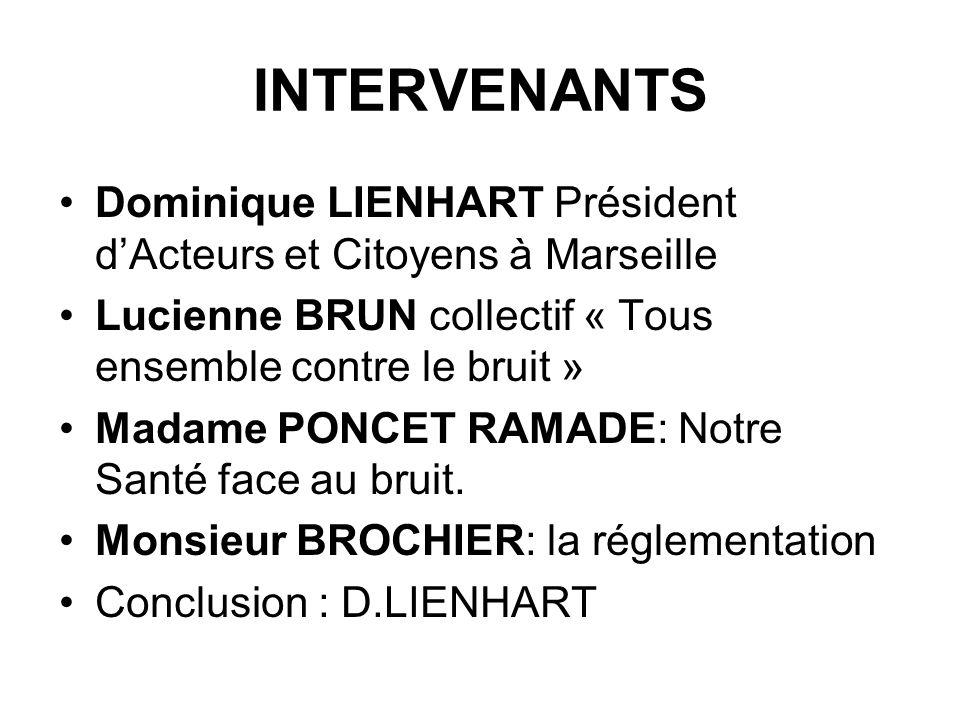 INTERVENANTS Dominique LIENHART Président dActeurs et Citoyens à Marseille Lucienne BRUN collectif « Tous ensemble contre le bruit » Madame PONCET RAM