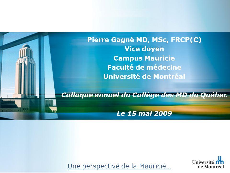 Pierre Gagné MD, MSc, FRCP(C) Vice doyen Campus Mauricie Faculté de médecine Université de Montréal Colloque annuel du Collège des MD du Québec Le 15