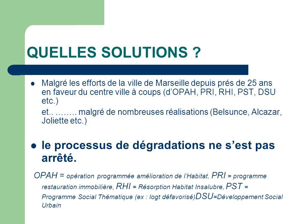 QUELLES SOLUTIONS ? Malgré les efforts de la ville de Marseille depuis prés de 25 ans en faveur du centre ville à coups (dOPAH, PRI, RHI, PST, DSU etc