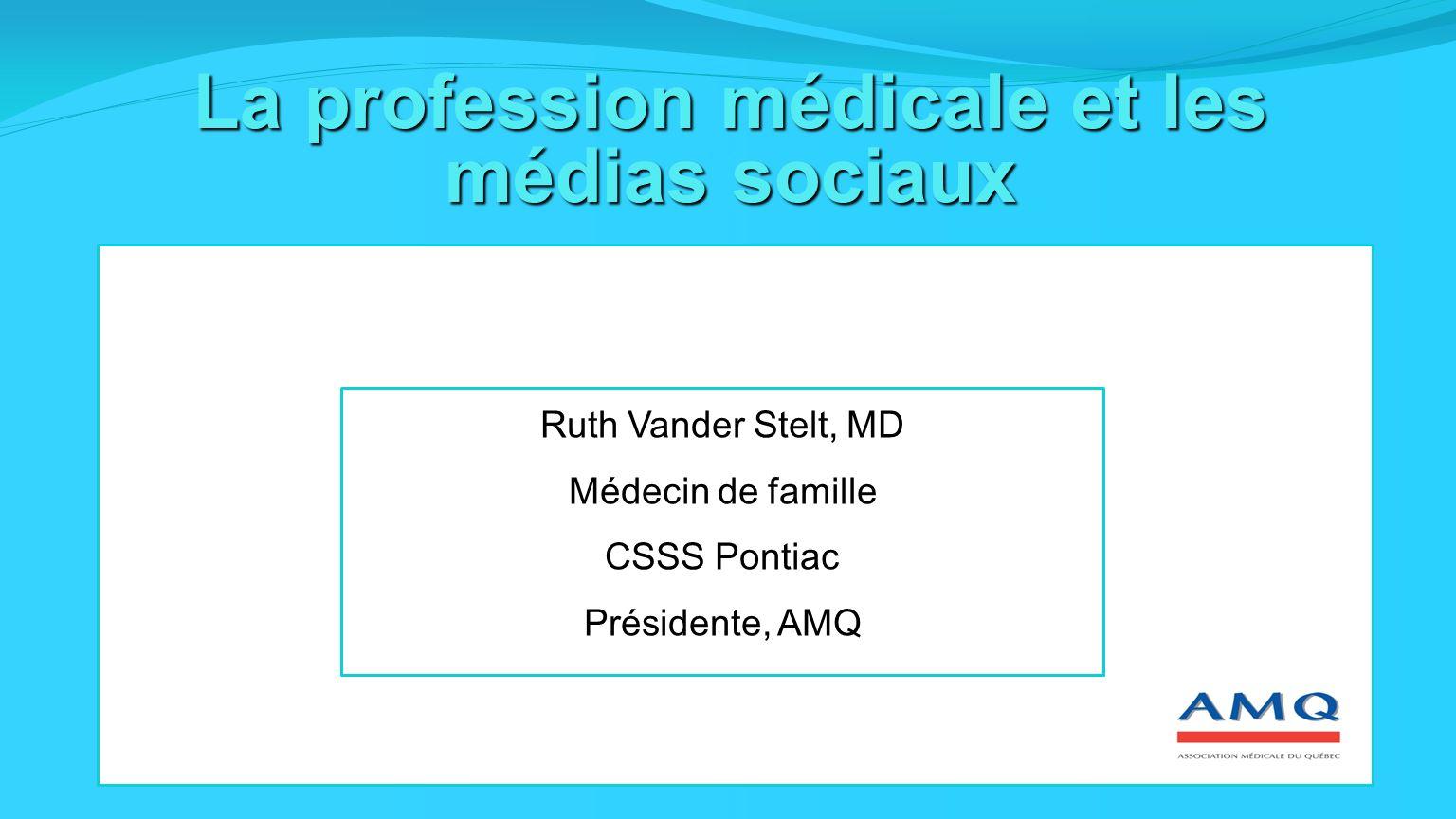 La profession médicale et les médias sociaux Ruth Vander Stelt, MD Médecin de famille CSSS Pontiac Présidente, AMQ