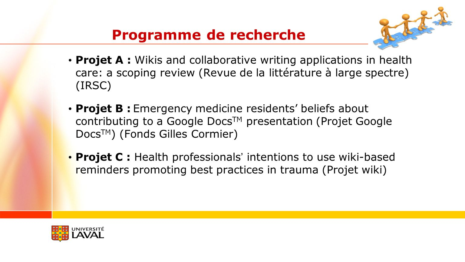 Projet A : Wikis and collaborative writing applications in health care: a scoping review (Revue de la littérature à large spectre) (IRSC) Projet B : Emergency medicine residents beliefs about contributing to a Google Docs TM presentation (Projet Google Docs TM ) (Fonds Gilles Cormier) Projet C : Health professionals intentions to use wiki-based reminders promoting best practices in trauma (Projet wiki) Programme de recherche