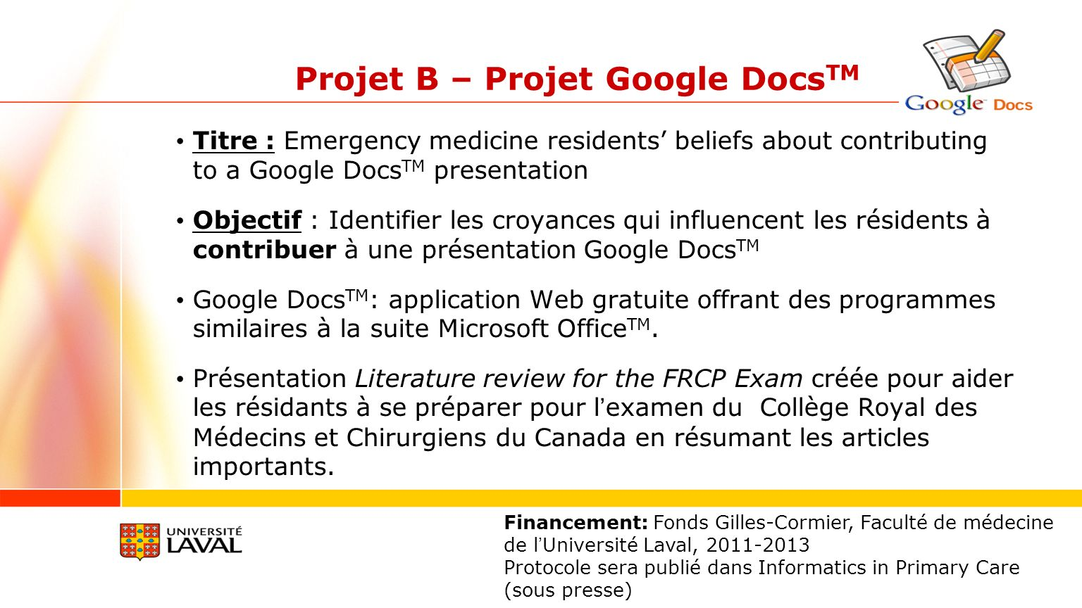 Projet B – Projet Google Docs TM Titre : Emergency medicine residents beliefs about contributing to a Google Docs TM presentation Objectif : Identifier les croyances qui influencent les résidents à contribuer à une présentation Google Docs TM Google Docs TM : application Web gratuite offrant des programmes similaires à la suite Microsoft Office TM.