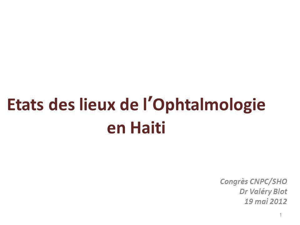 Etats des lieux de lOphtalmologie en Haiti Congrès CNPC/SHO Dr Valéry Blot 19 mai 2012 1