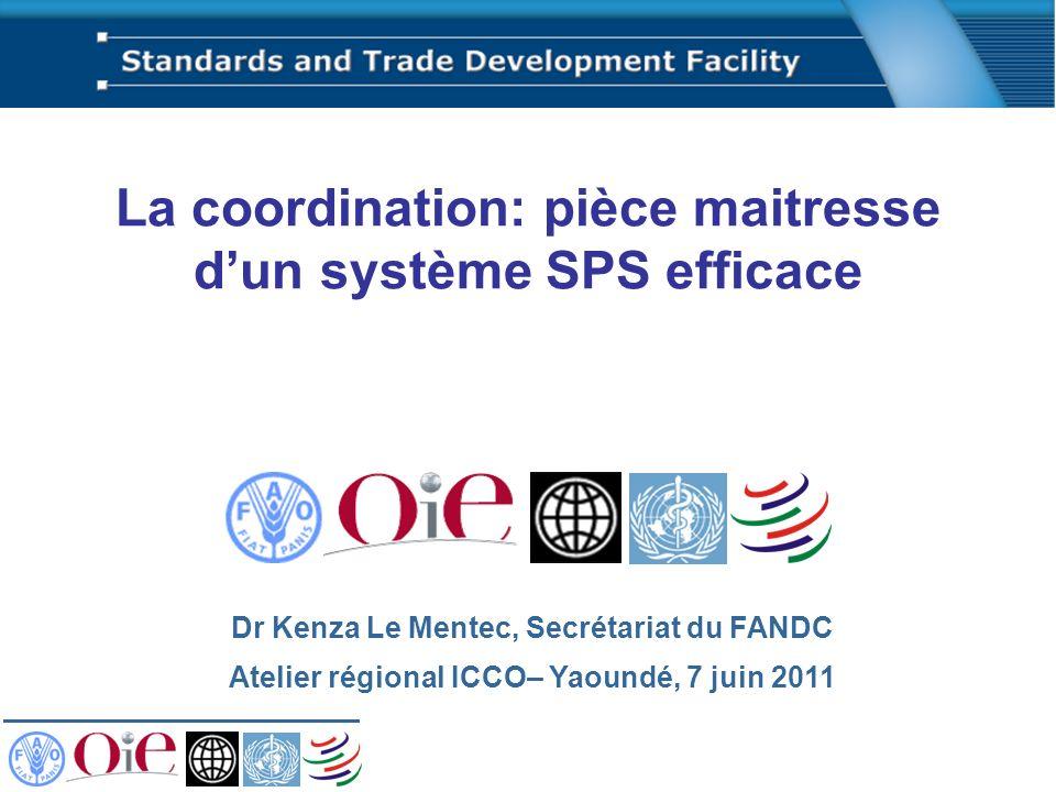 La coordination: pièce maitresse dun système SPS efficace Dr Kenza Le Mentec, Secrétariat du FANDC Atelier régional ICCO– Yaoundé, 7 juin 2011