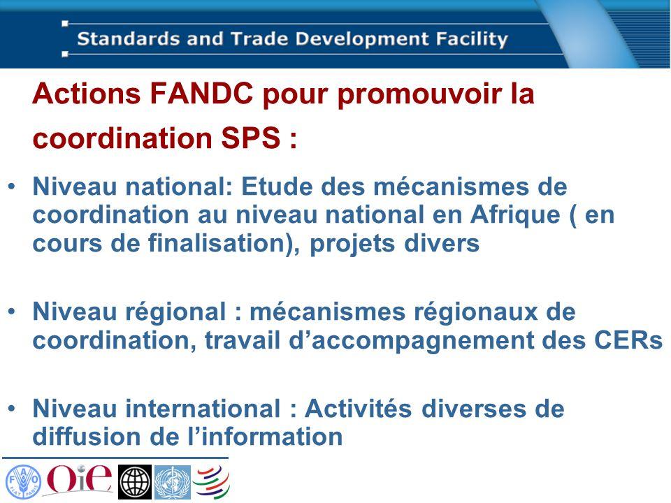 Actions FANDC pour promouvoir la coordination SPS : Niveau national: Etude des mécanismes de coordination au niveau national en Afrique ( en cours de finalisation), projets divers Niveau régional : mécanismes régionaux de coordination, travail daccompagnement des CERs Niveau international : Activités diverses de diffusion de linformation