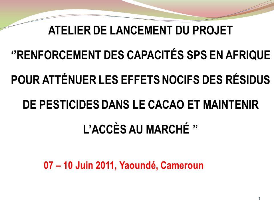 ATELIER DE LANCEMENT DU PROJET RENFORCEMENT DES CAPACITÉS SPS EN AFRIQUE POUR ATTÉNUER LES EFFETS NOCIFS DES RÉSIDUS DE PESTICIDES DANS LE CACAO ET MAINTENIR LACCÈS AU MARCHÉ 07 – 10 Juin 2011, Yaoundé, Cameroun 1